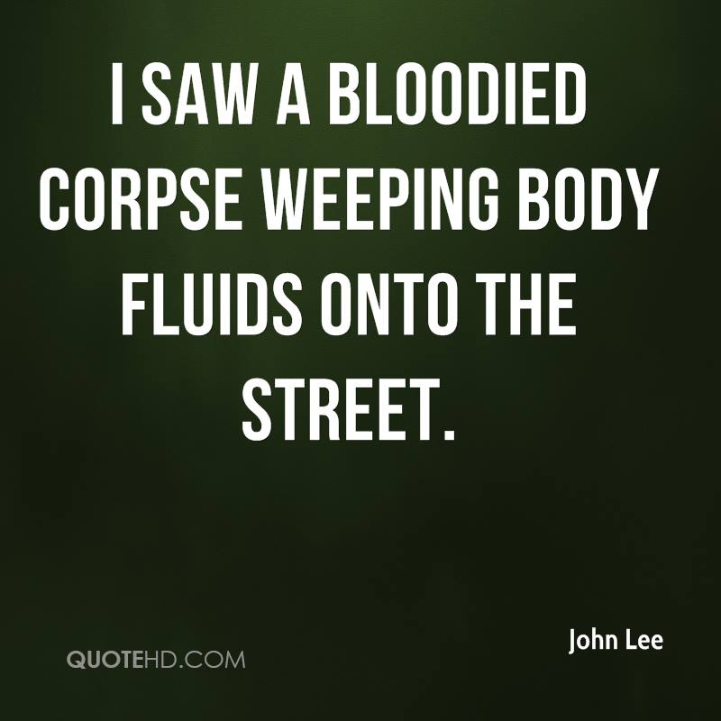 I saw a bloodied corpse weeping body fluids onto the street.