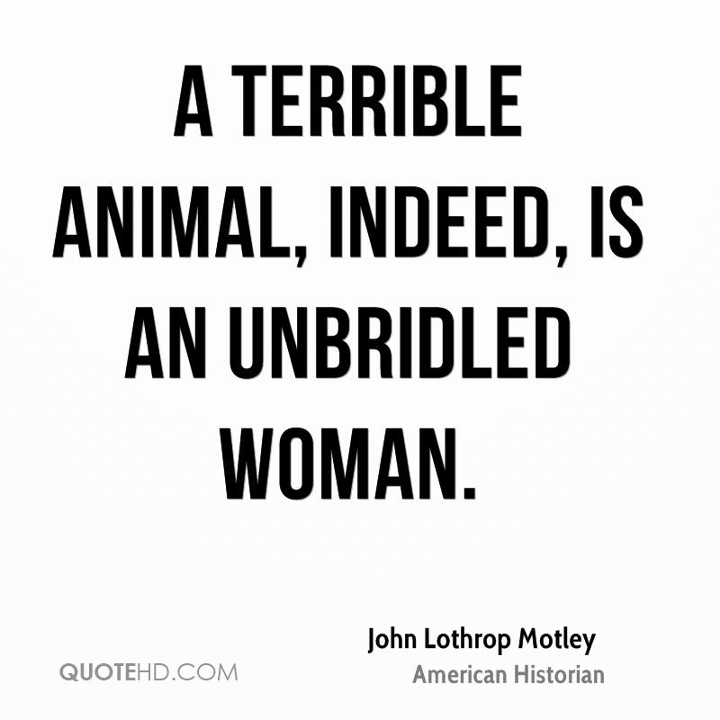 A terrible animal, indeed, is an unbridled woman.