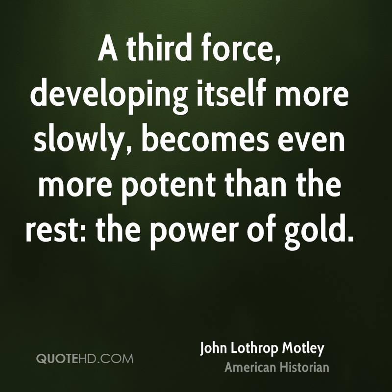 A third force, developing itself more slowly, becomes even more potent than the rest: the power of gold.