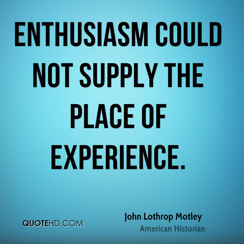 Enthusiasm could not supply the place of experience.