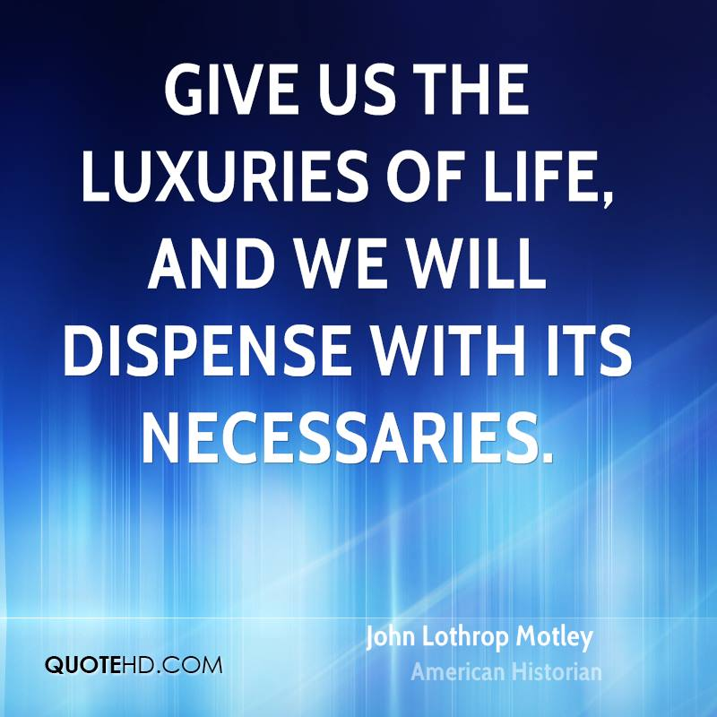 Give us the luxuries of life, and we will dispense with its necessaries.