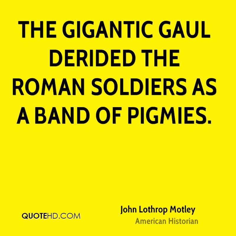 The gigantic Gaul derided the Roman soldiers as a band of pigmies.