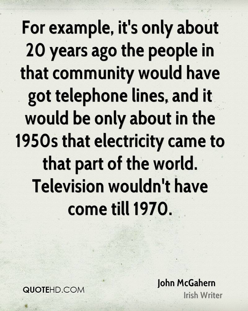 For example, it's only about 20 years ago the people in that community would have got telephone lines, and it would be only about in the 1950s that electricity came to that part of the world. Television wouldn't have come till 1970.