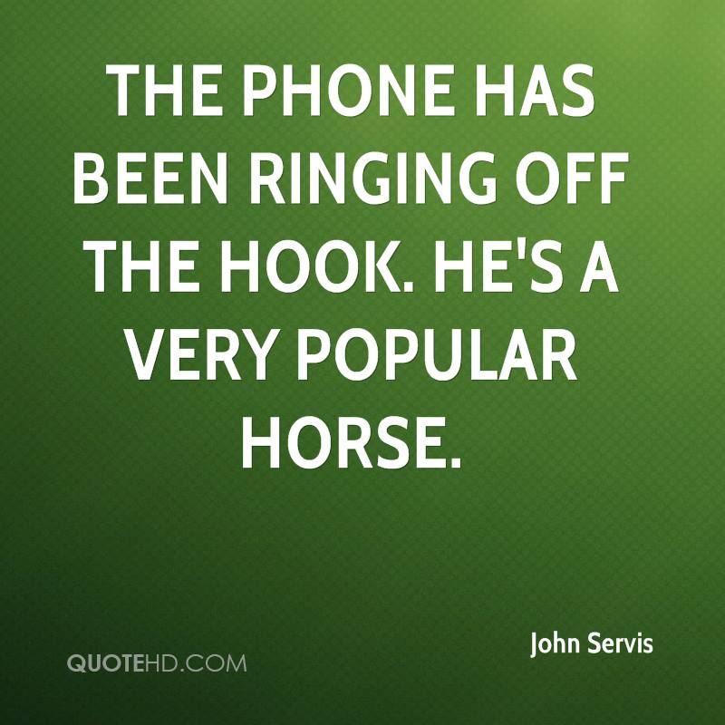 The phone has been ringing off the hook. He's a very popular horse.