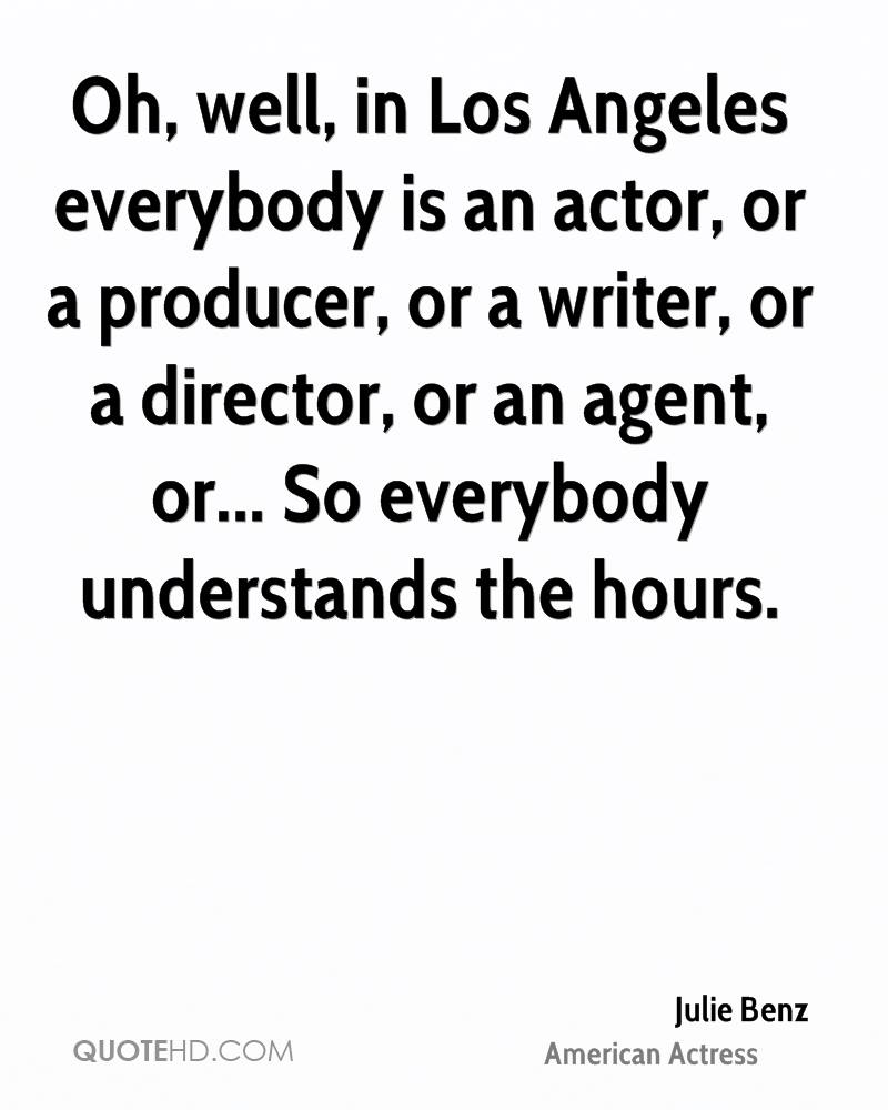Oh, well, in Los Angeles everybody is an actor, or a producer, or a writer, or a director, or an agent, or... So everybody understands the hours.