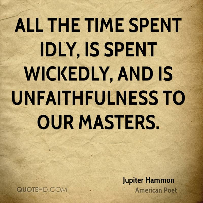 All the time spent idly, is spent wickedly, and is unfaithfulness to our masters.