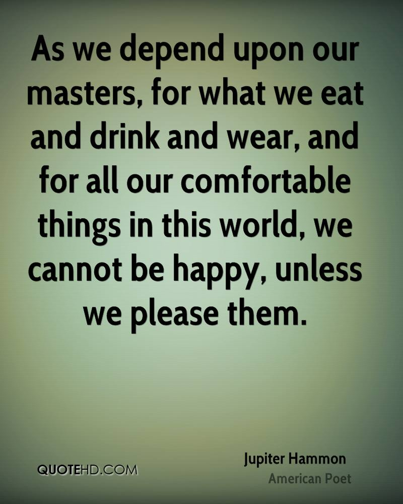 As we depend upon our masters, for what we eat and drink and wear, and for all our comfortable things in this world, we cannot be happy, unless we please them.