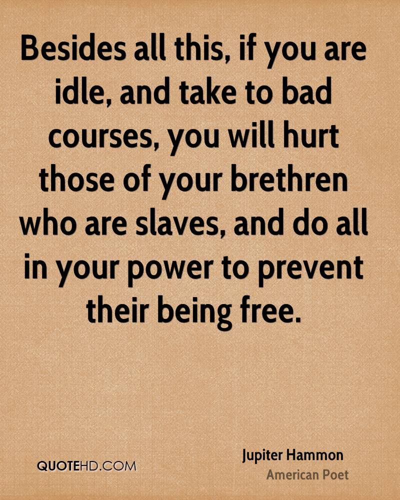 Besides all this, if you are idle, and take to bad courses, you will hurt those of your brethren who are slaves, and do all in your power to prevent their being free.