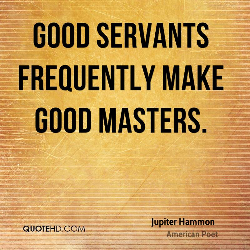 Good servants frequently make good masters.