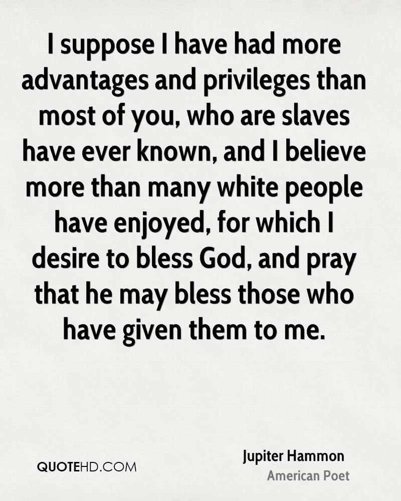 I suppose I have had more advantages and privileges than most of you, who are slaves have ever known, and I believe more than many white people have enjoyed, for which I desire to bless God, and pray that he may bless those who have given them to me.