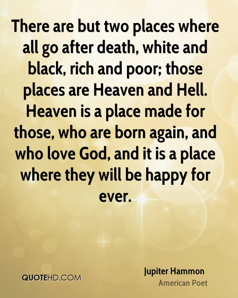 There are but two places where all go after death, white and black, rich and poor; those places are Heaven and Hell. Heaven is a place made for those, who are born again, and who love God, and it is a place where they will be happy for ever.