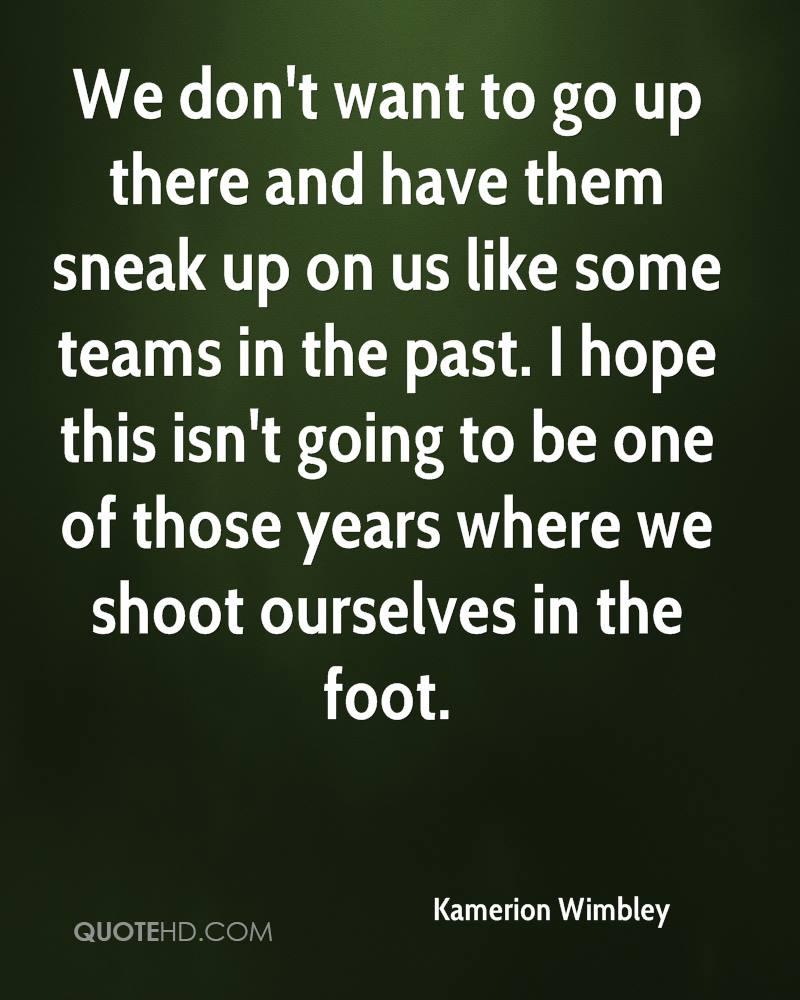 We don't want to go up there and have them sneak up on us like some teams in the past. I hope this isn't going to be one of those years where we shoot ourselves in the foot.