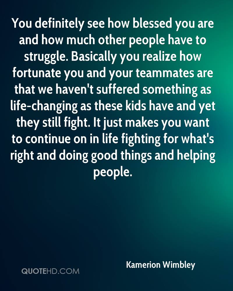 You definitely see how blessed you are and how much other people have to struggle. Basically you realize how fortunate you and your teammates are that we haven't suffered something as life-changing as these kids have and yet they still fight. It just makes you want to continue on in life fighting for what's right and doing good things and helping people.