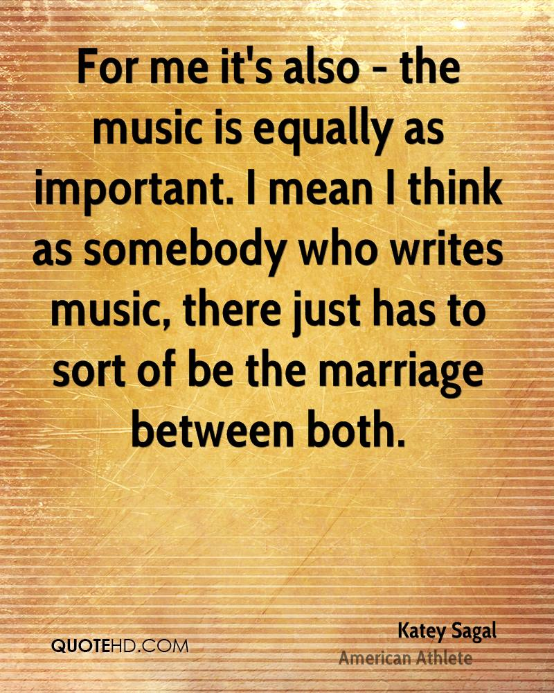 For me it's also - the music is equally as important. I mean I think as somebody who writes music, there just has to sort of be the marriage between both.