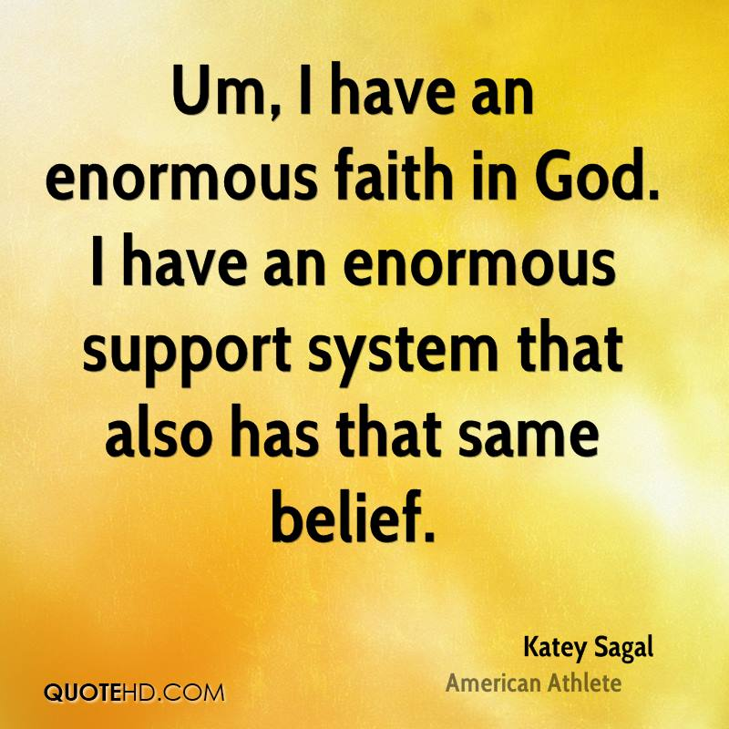 Um, I have an enormous faith in God. I have an enormous support system that also has that same belief.
