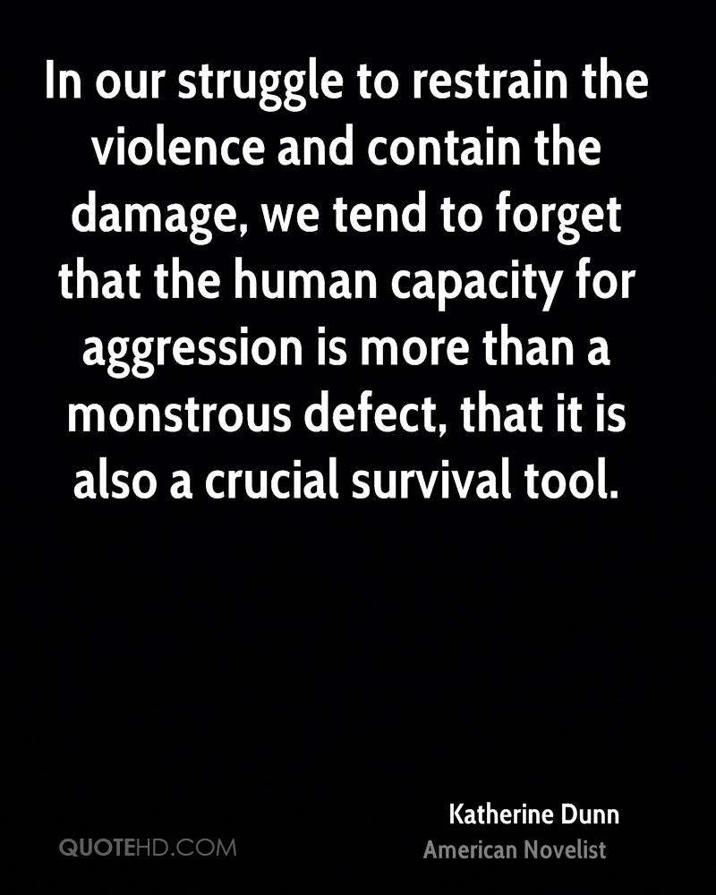 In our struggle to restrain the violence and contain the damage, we tend to forget that the human capacity for aggression is more than a monstrous defect, that it is also a crucial survival tool.
