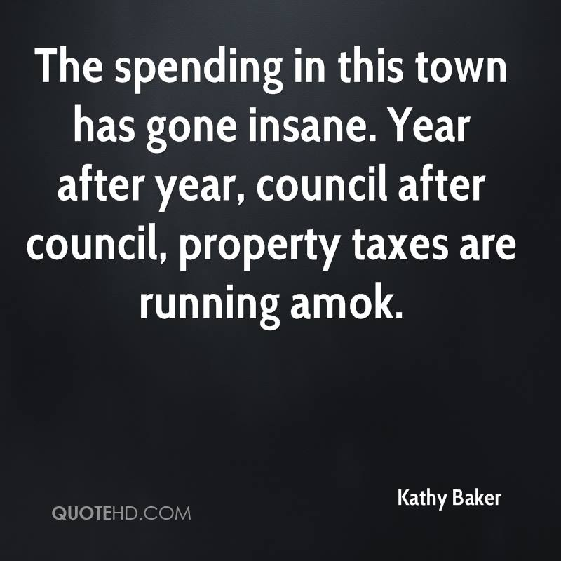 The spending in this town has gone insane. Year after year, council after council, property taxes are running amok.