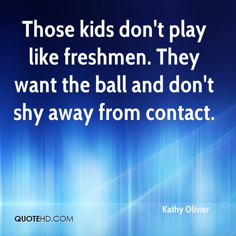 Those kids don't play like freshmen. They want the ball and don't shy away from contact.