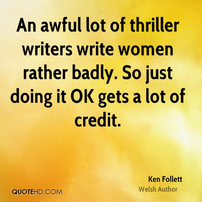 An awful lot of thriller writers write women rather badly. So just doing it OK gets a lot of credit.