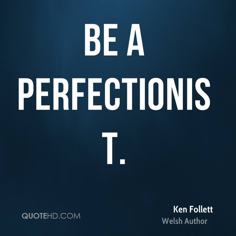 Be a perfectionist.