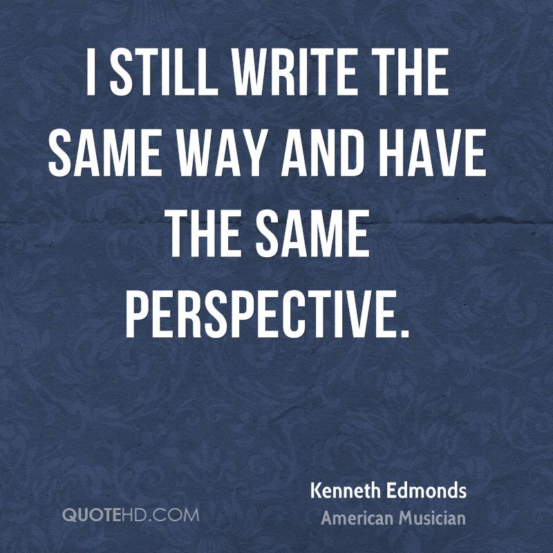 I still write the same way and have the same perspective.