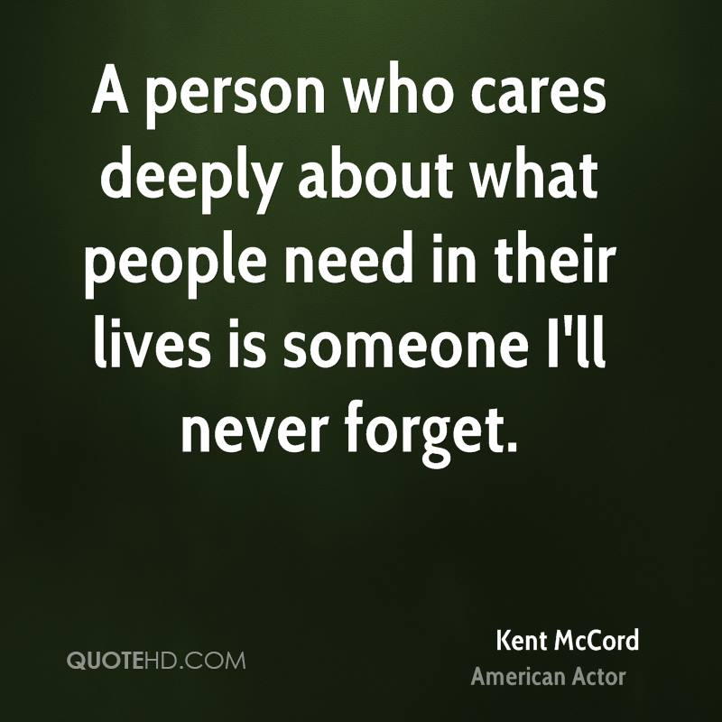 A person who cares deeply about what people need in their lives is someone I'll never forget.