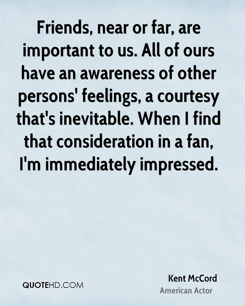 Friends, near or far, are important to us. All of ours have an awareness of other persons' feelings, a courtesy that's inevitable. When I find that consideration in a fan, I'm immediately impressed.