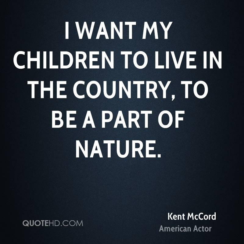 I want my children to live in the country, to be a part of nature.