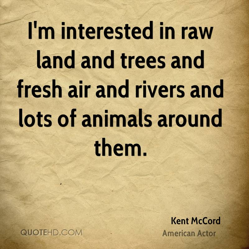 I'm interested in raw land and trees and fresh air and rivers and lots of animals around them.