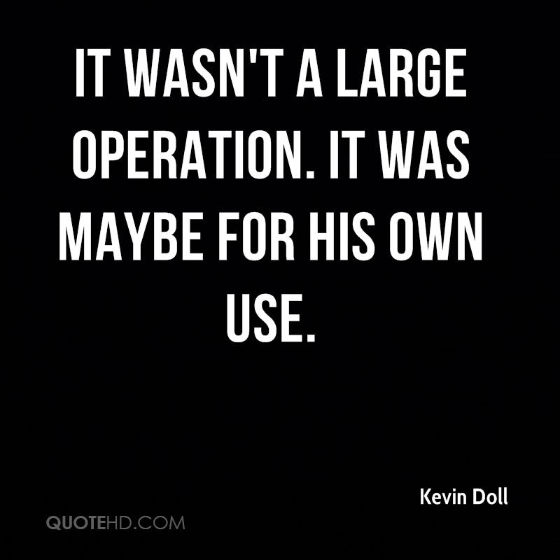 It wasn't a large operation. It was maybe for his own use.
