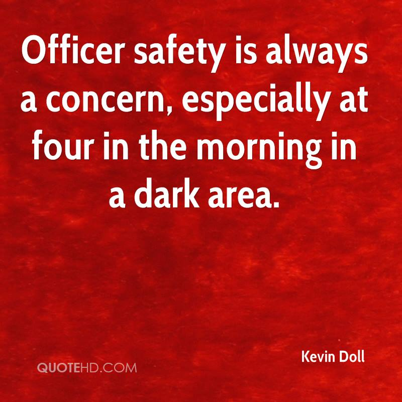 Officer safety is always a concern, especially at four in the morning in a dark area.