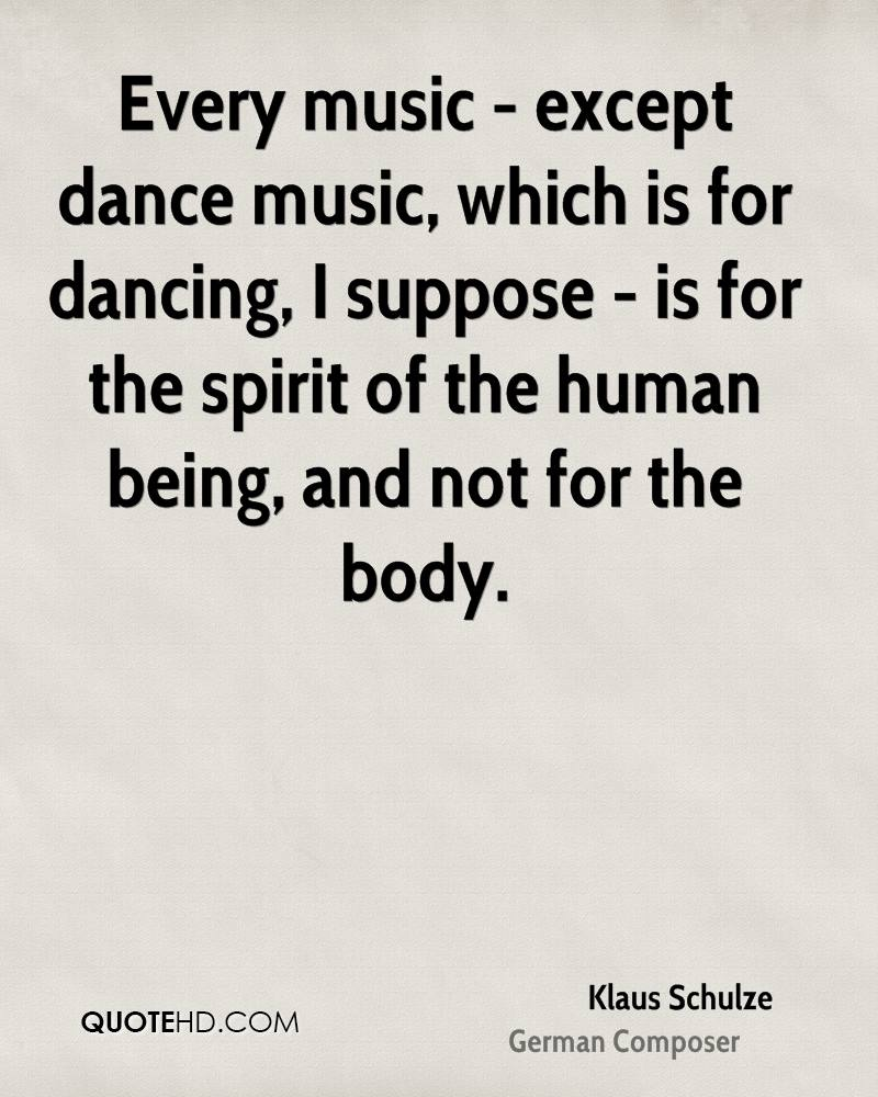 Every music - except dance music, which is for dancing, I suppose - is for the spirit of the human being, and not for the body.