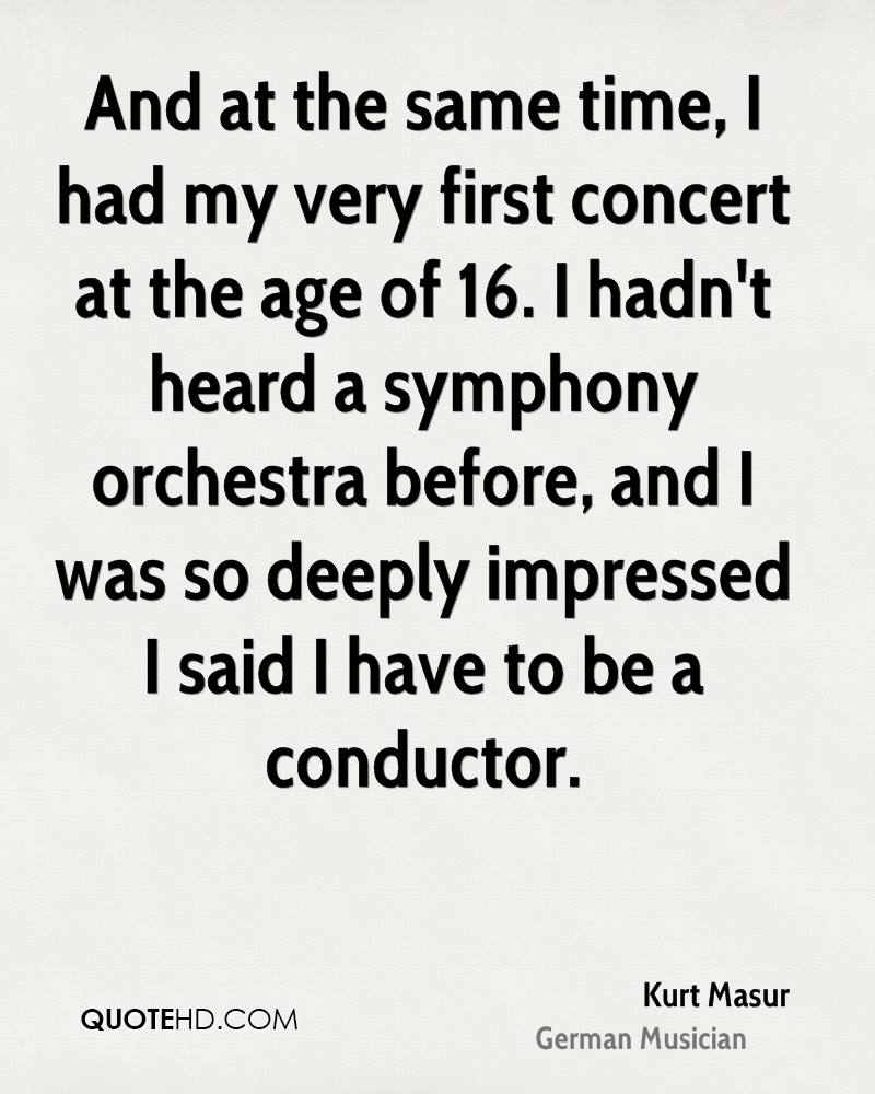 And at the same time, I had my very first concert at the age of 16. I hadn't heard a symphony orchestra before, and I was so deeply impressed I said I have to be a conductor.