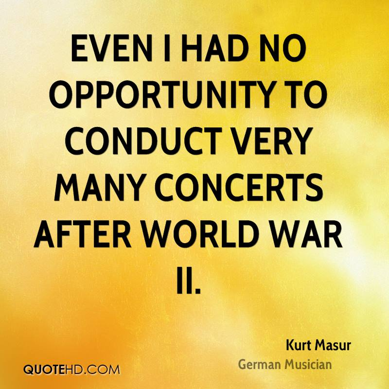 Even I had no opportunity to conduct very many concerts after World War II.
