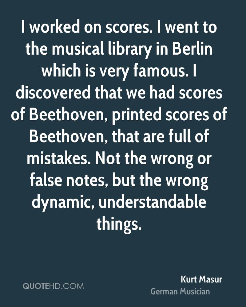 I worked on scores. I went to the musical library in Berlin which is very famous. I discovered that we had scores of Beethoven, printed scores of Beethoven, that are full of mistakes. Not the wrong or false notes, but the wrong dynamic, understandable things.