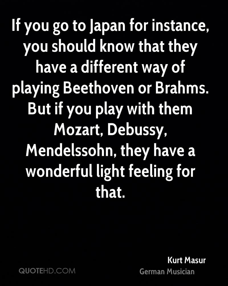 If you go to Japan for instance, you should know that they have a different way of playing Beethoven or Brahms. But if you play with them Mozart, Debussy, Mendelssohn, they have a wonderful light feeling for that.