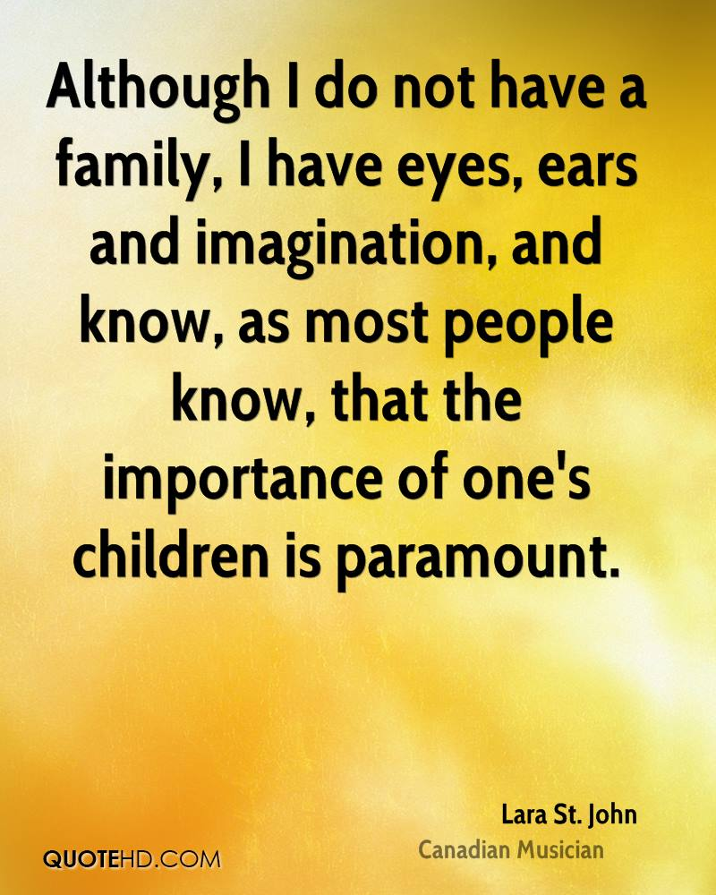 Although I do not have a family, I have eyes, ears and imagination, and know, as most people know, that the importance of one's children is paramount.
