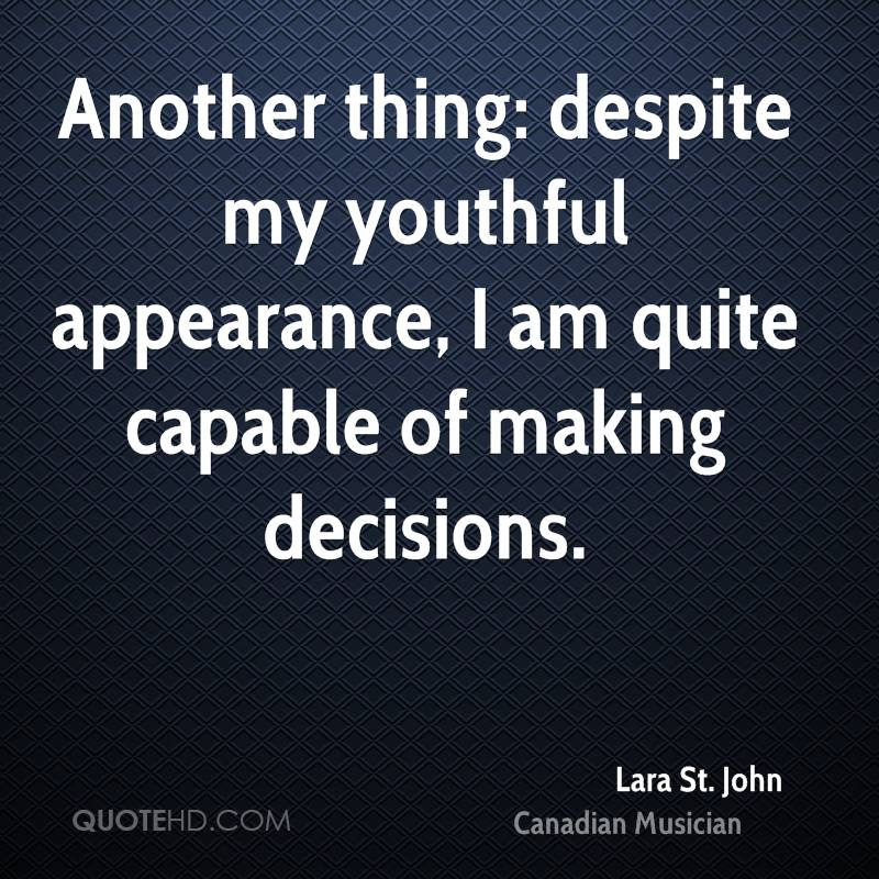 Another thing: despite my youthful appearance, I am quite capable of making decisions.