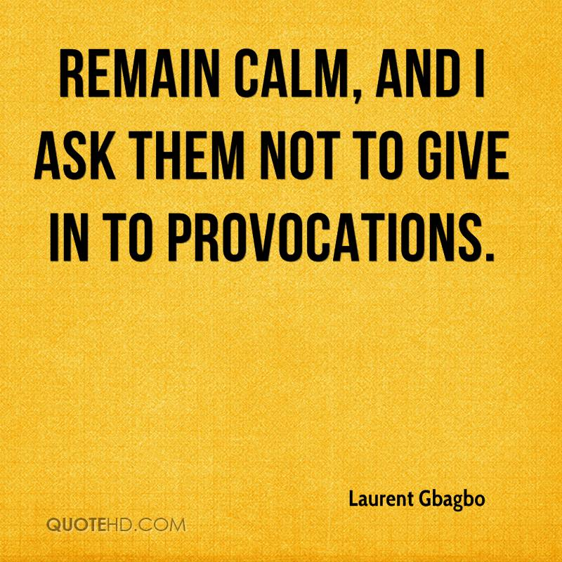 remain calm, and I ask them not to give in to provocations.