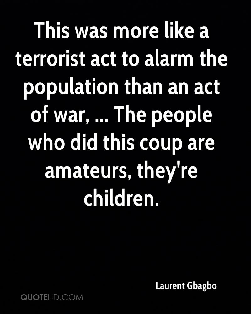 This was more like a terrorist act to alarm the population than an act of war, ... The people who did this coup are amateurs, they're children.