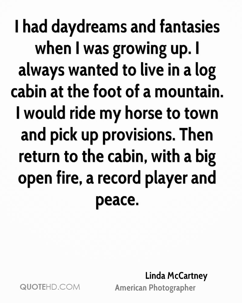 I had daydreams and fantasies when I was growing up. I always wanted to live in a log cabin at the foot of a mountain. I would ride my horse to town and pick up provisions. Then return to the cabin, with a big open fire, a record player and peace.