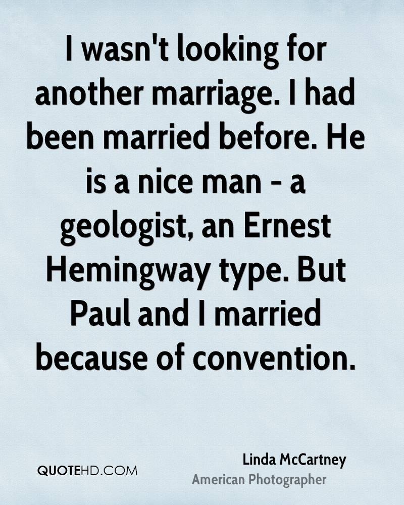 I wasn't looking for another marriage. I had been married before. He is a nice man - a geologist, an Ernest Hemingway type. But Paul and I married because of convention.