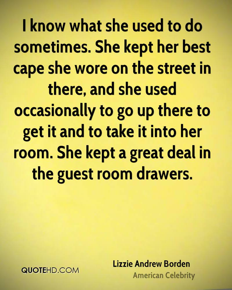 I know what she used to do sometimes. She kept her best cape she wore on the street in there, and she used occasionally to go up there to get it and to take it into her room. She kept a great deal in the guest room drawers.