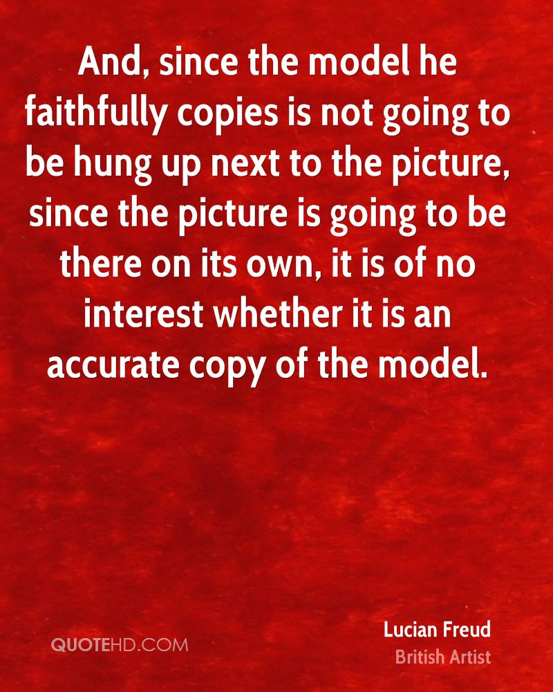 And, since the model he faithfully copies is not going to be hung up next to the picture, since the picture is going to be there on its own, it is of no interest whether it is an accurate copy of the model.