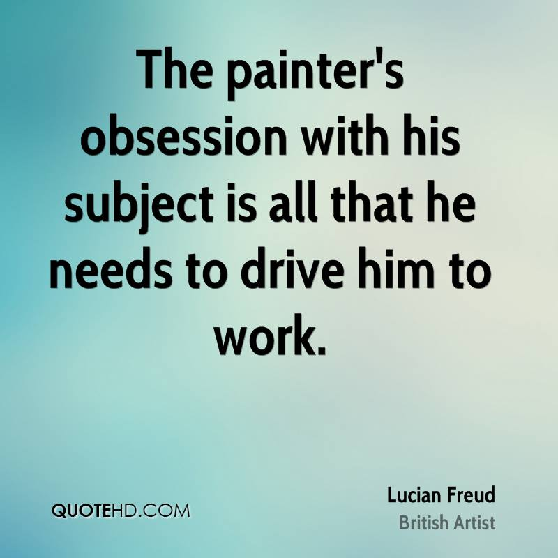 The painter's obsession with his subject is all that he needs to drive him to work.