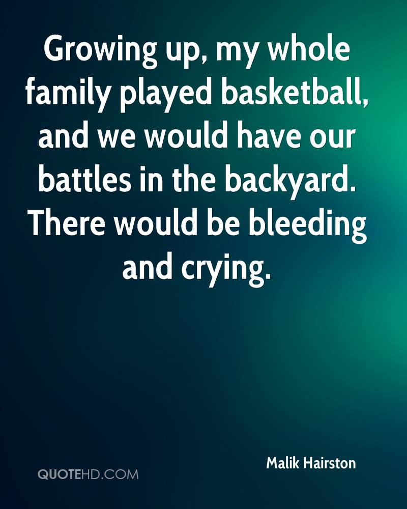 Growing up, my whole family played basketball, and we would have our battles in the backyard. There would be bleeding and crying.