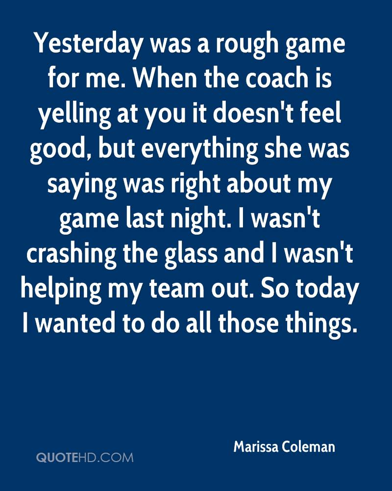 Yesterday was a rough game for me. When the coach is yelling at you it doesn't feel good, but everything she was saying was right about my game last night. I wasn't crashing the glass and I wasn't helping my team out. So today I wanted to do all those things.
