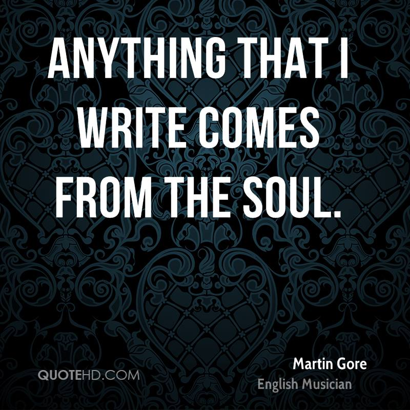 Anything that I write comes from the soul.