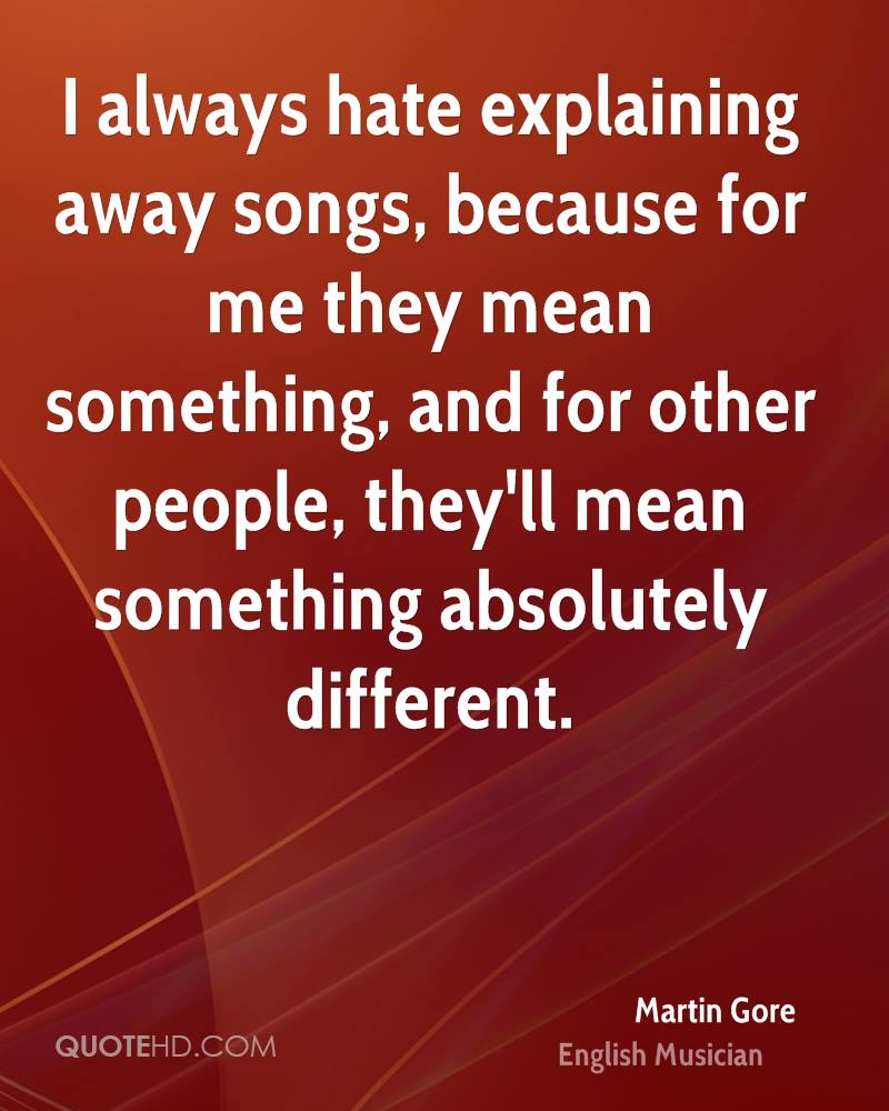 I always hate explaining away songs, because for me they mean something, and for other people, they'll mean something absolutely different.