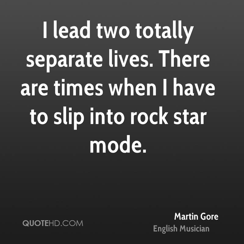 I lead two totally separate lives. There are times when I have to slip into rock star mode.